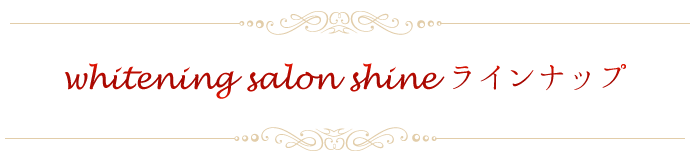 whitening salon shineラインナップ